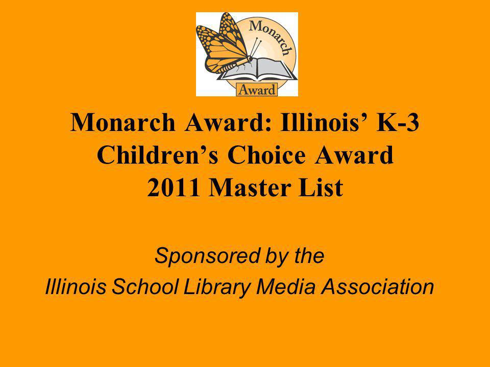 Monarch Award: Illinois K-3 Childrens Choice Award 2011 Master List Sponsored by the Illinois School Library Media Association