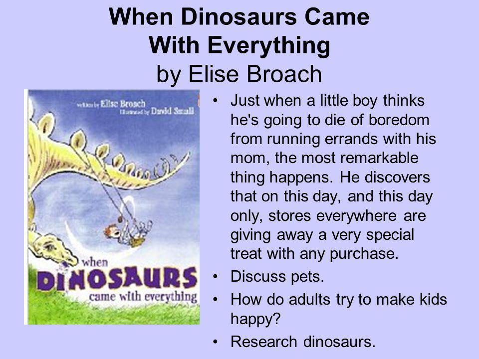 When Dinosaurs Came With Everything by Elise Broach Just when a little boy thinks he s going to die of boredom from running errands with his mom, the most remarkable thing happens.