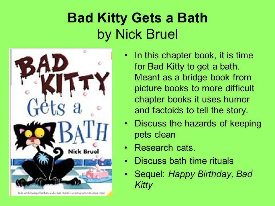 Bad Kitty Gets a Bath by Nick Bruel In this chapter book, it is time for Bad Kitty to get a bath.