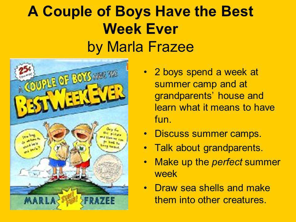 A Couple of Boys Have the Best Week Ever by Marla Frazee 2 boys spend a week at summer camp and at grandparents house and learn what it means to have fun.