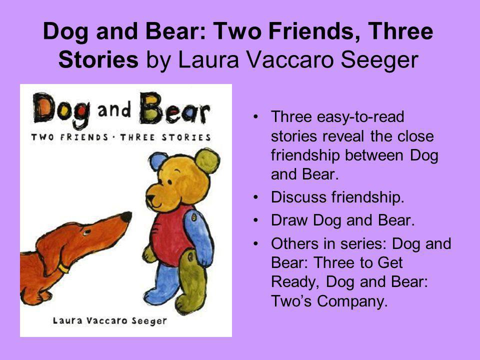 Dog and Bear: Two Friends, Three Stories by Laura Vaccaro Seeger Three easy-to-read stories reveal the close friendship between Dog and Bear.
