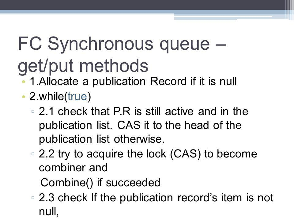 FC Synchronous queue – get/put methods 1.Allocate a publication Record if it is null 2.while(true) 2.1 check that P.R is still active and in the publication list.