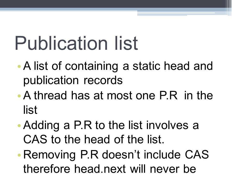 Publication list A list of containing a static head and publication records A thread has at most one P.R in the list Adding a P.R to the list involves a CAS to the head of the list.