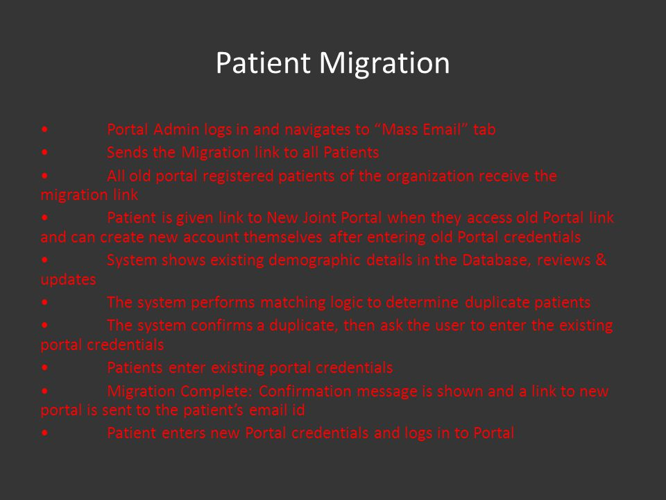 Patient Migration Portal Admin logs in and navigates to Mass Email tab Sends the Migration link to all Patients All old portal registered patients of the organization receive the migration link Patient is given link to New Joint Portal when they access old Portal link and can create new account themselves after entering old Portal credentials System shows existing demographic details in the Database, reviews & updates The system performs matching logic to determine duplicate patients The system confirms a duplicate, then ask the user to enter the existing portal credentials Patients enter existing portal credentials Migration Complete: Confirmation message is shown and a link to new portal is sent to the patients email id Patient enters new Portal credentials and logs in to Portal
