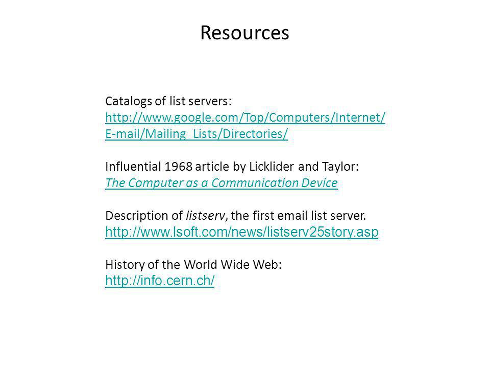 Catalogs of list servers: http://www.google.com/Top/Computers/Internet/ E-mail/Mailing_Lists/Directories/ Influential 1968 article by Licklider and Taylor: The Computer as a Communication Device Description of listserv, the first email list server.