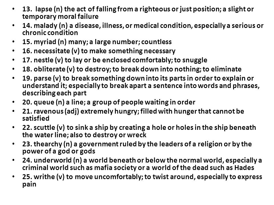 13. lapse (n) the act of falling from a righteous or just position; a slight or temporary moral failure 14. malady (n) a disease, illness, or medical