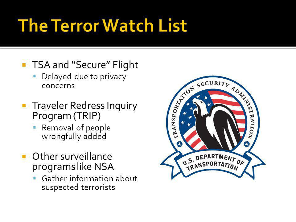 TSA and Secure Flight Delayed due to privacy concerns Traveler Redress Inquiry Program (TRIP) Removal of people wrongfully added Other surveillance programs like NSA Gather information about suspected terrorists