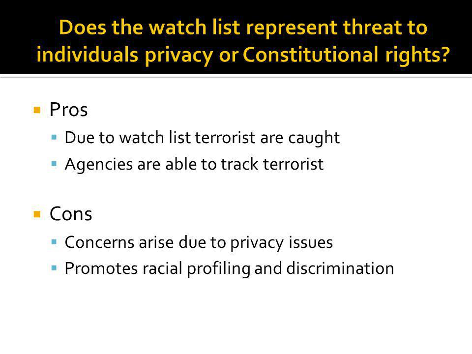 Pros Due to watch list terrorist are caught Agencies are able to track terrorist Cons Concerns arise due to privacy issues Promotes racial profiling and discrimination