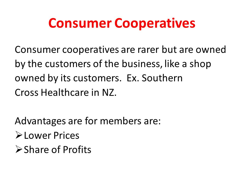 Consumer Cooperatives Consumer cooperatives are rarer but are owned by the customers of the business, like a shop owned by its customers.