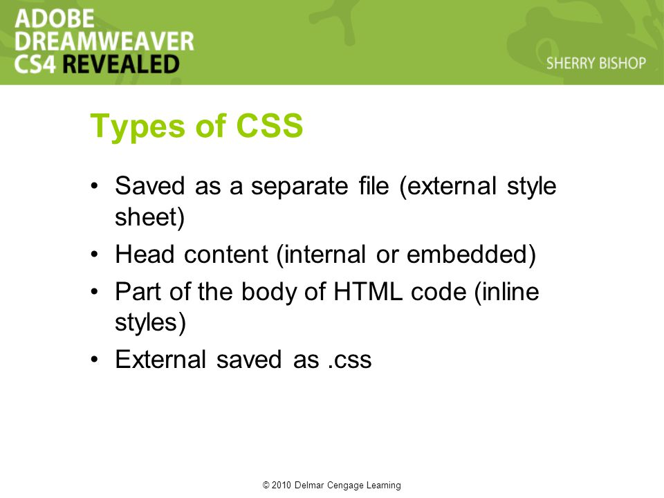 © 2010 Delmar Cengage Learning Types of CSS Saved as a separate file (external style sheet) Head content (internal or embedded) Part of the body of HTML code (inline styles) External saved as.css