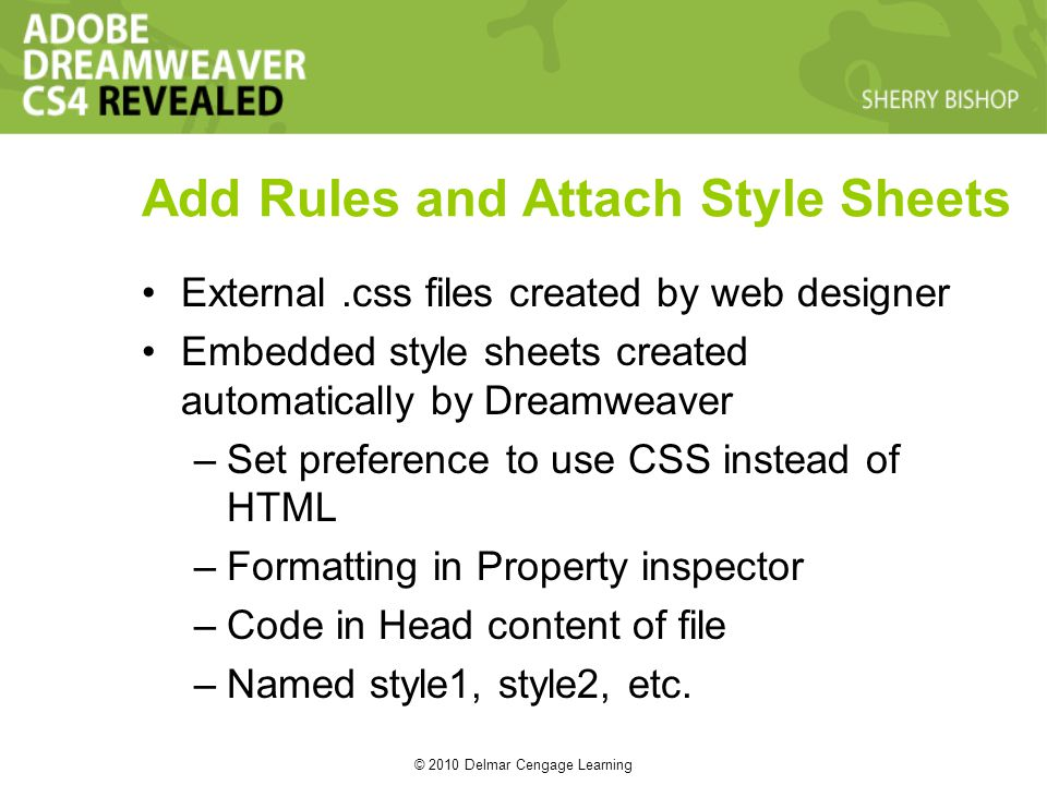 © 2010 Delmar Cengage Learning Add Rules and Attach Style Sheets External.css files created by web designer Embedded style sheets created automaticall