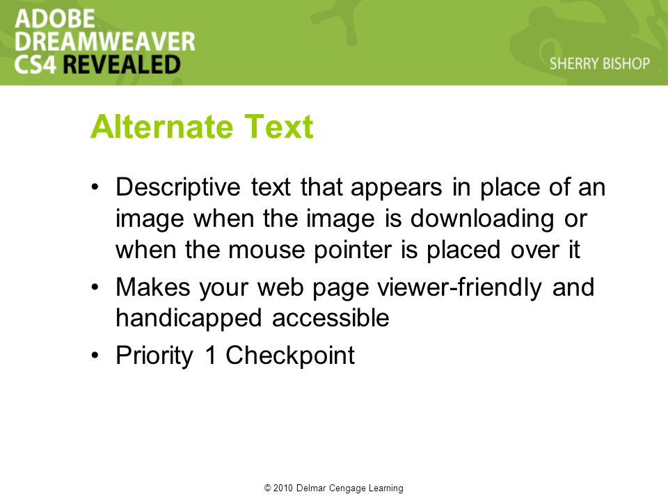 © 2010 Delmar Cengage Learning Alternate Text Descriptive text that appears in place of an image when the image is downloading or when the mouse pointer is placed over it Makes your web page viewer-friendly and handicapped accessible Priority 1 Checkpoint