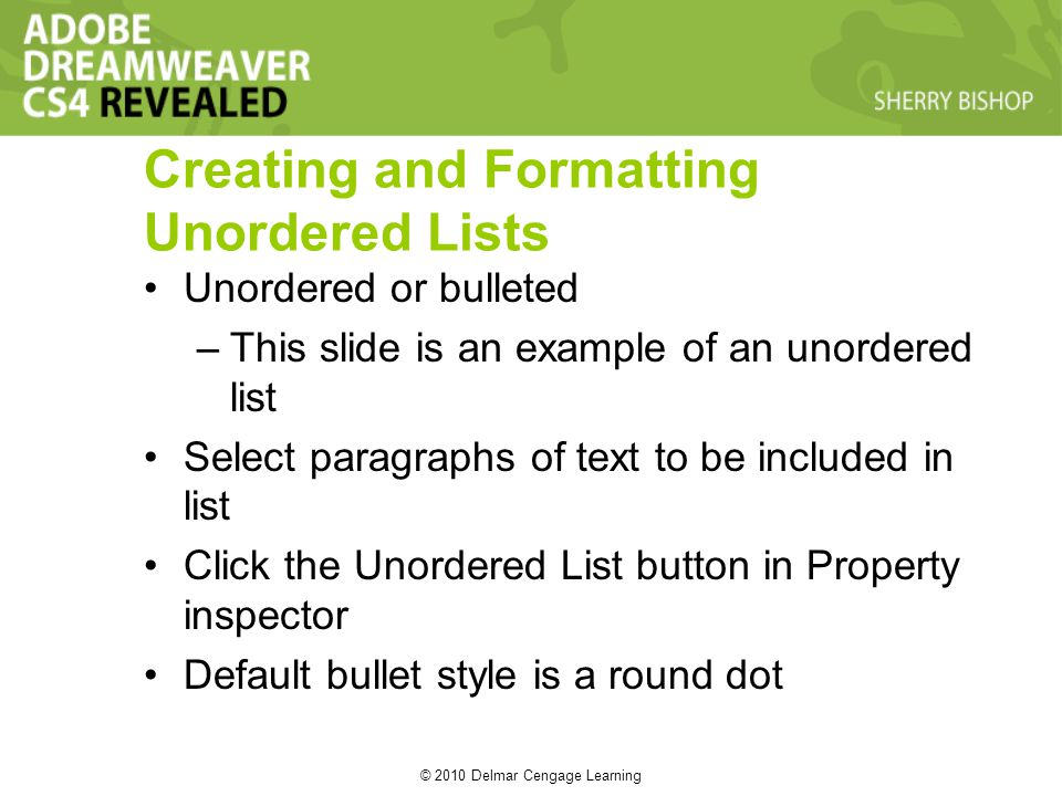© 2010 Delmar Cengage Learning Creating and Formatting Unordered Lists Unordered or bulleted –This slide is an example of an unordered list Select paragraphs of text to be included in list Click the Unordered List button in Property inspector Default bullet style is a round dot