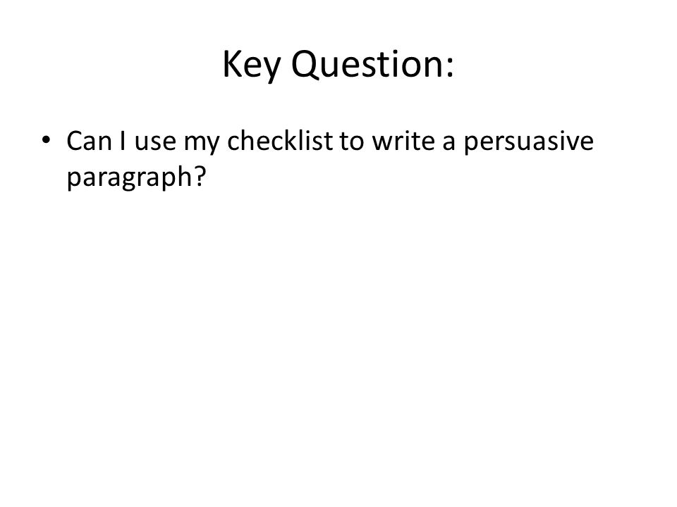 Key Question: Can I use my checklist to write a persuasive paragraph?