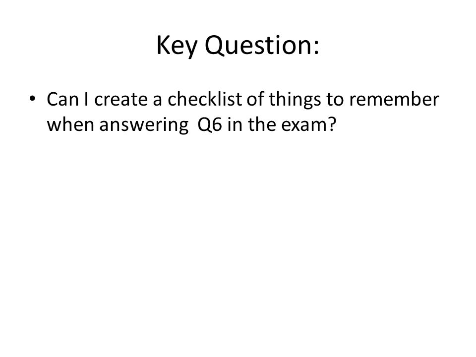 Key Question: Can I create a checklist of things to remember when answering Q6 in the exam?