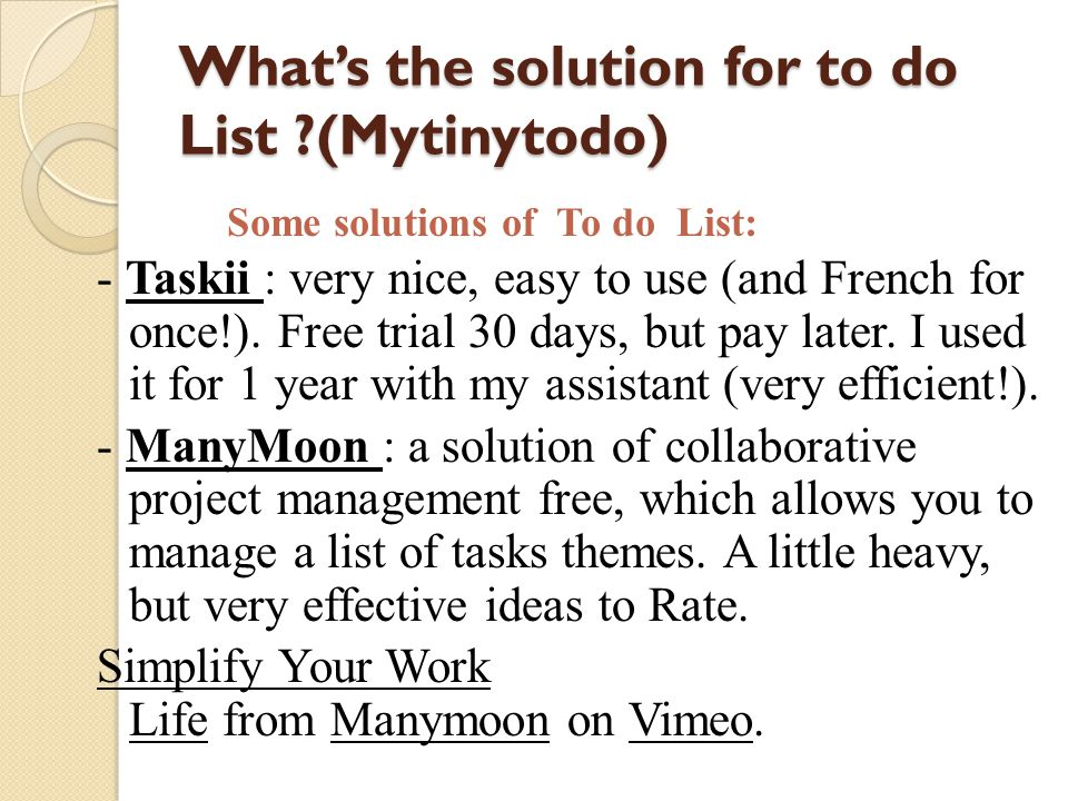 Whats the solution for to do List ?(Mytinytodo) - Taskii : very nice, easy to use (and French for once!). Free trial 30 days, but pay later. I used it