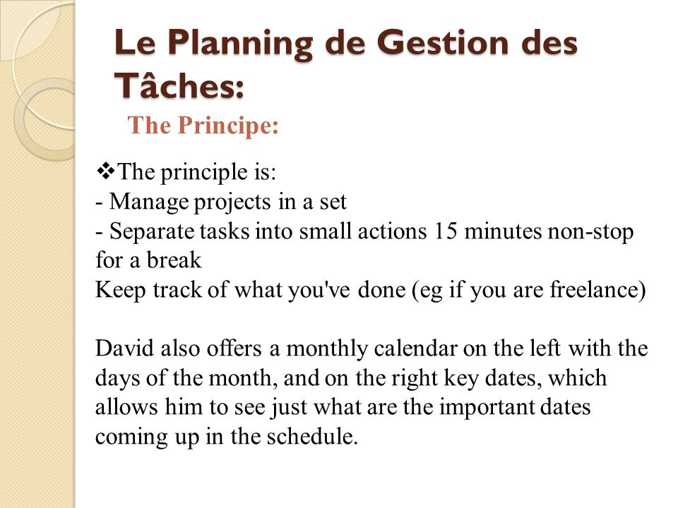 Le Planning de Gestion des Tâches: The principle is: - Manage projects in a set - Separate tasks into small actions 15 minutes non-stop for a break Keep track of what you ve done (eg if you are freelance) David also offers a monthly calendar on the left with the days of the month, and on the right key dates, which allows him to see just what are the important dates coming up in the schedule.