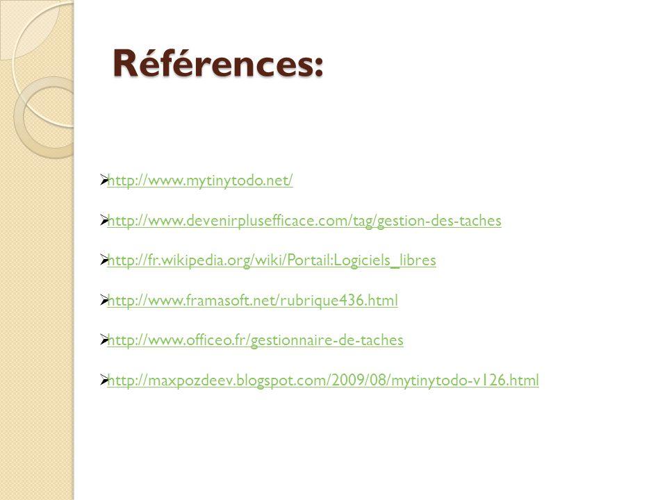 Références: http://www.mytinytodo.net/ http://www.devenirplusefficace.com/tag/gestion-des-taches http://fr.wikipedia.org/wiki/Portail:Logiciels_libres http://www.framasoft.net/rubrique436.html http://www.officeo.fr/gestionnaire-de-taches http://maxpozdeev.blogspot.com/2009/08/mytinytodo-v126.html