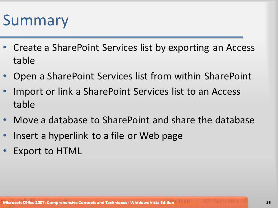 Summary Create a SharePoint Services list by exporting an Access table Open a SharePoint Services list from within SharePoint Import or link a SharePoint Services list to an Access table Move a database to SharePoint and share the database Insert a hyperlink to a file or Web page Export to HTML Microsoft Office 2007: Comprehensive Concepts and Techniques - Windows Vista Edition16