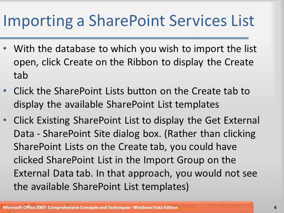 Importing a SharePoint Services List With the database to which you wish to import the list open, click Create on the Ribbon to display the Create tab Click the SharePoint Lists button on the Create tab to display the available SharePoint List templates Click Existing SharePoint List to display the Get External Data - SharePoint Site dialog box.
