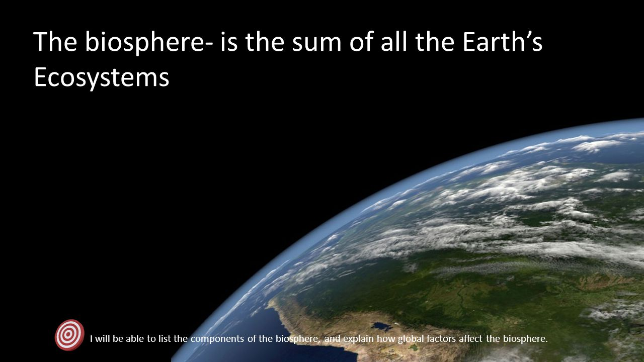 The biosphere- is the sum of all the Earths Ecosystems I will be able to list the components of the biosphere, and explain how global factors affect t