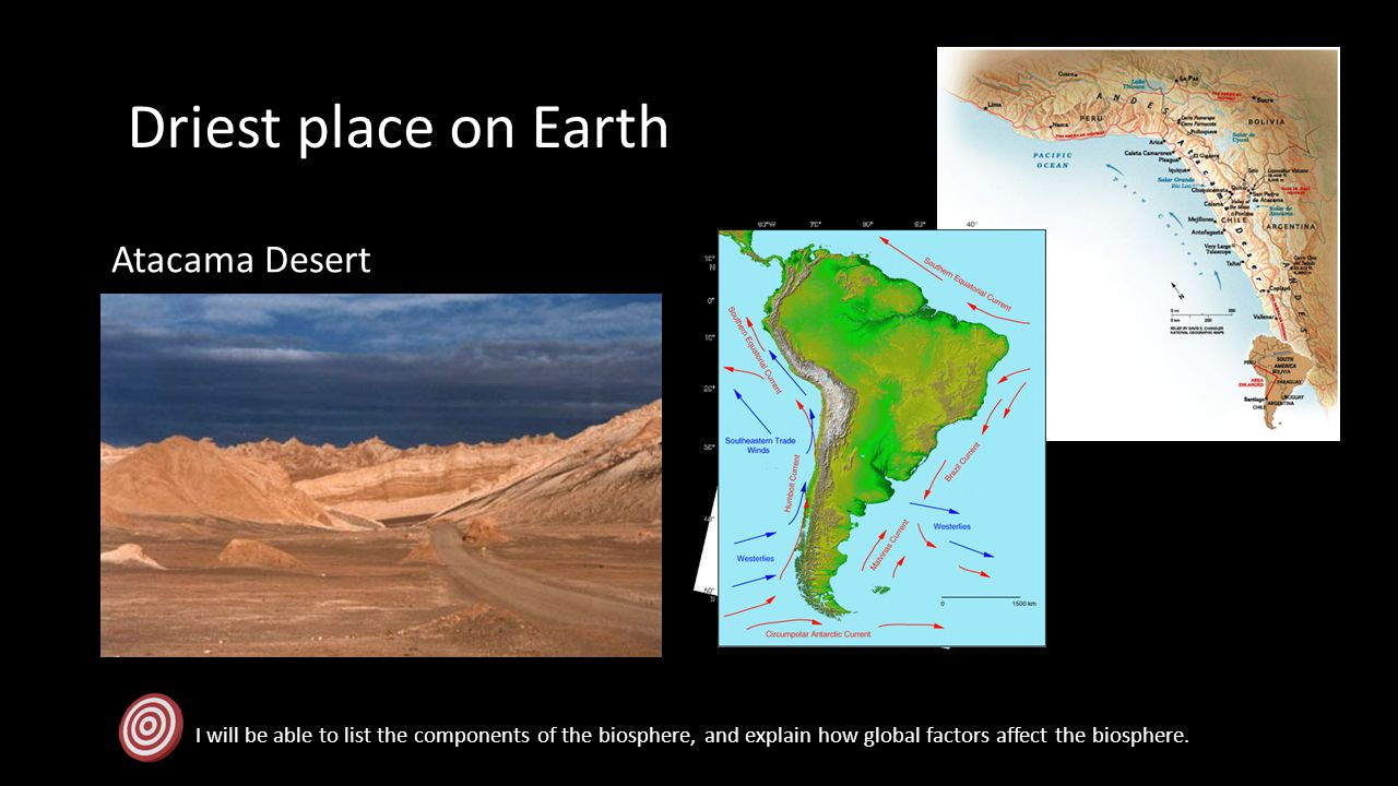 Driest place on Earth I will be able to list the components of the biosphere, and explain how global factors affect the biosphere. Atacama Desert