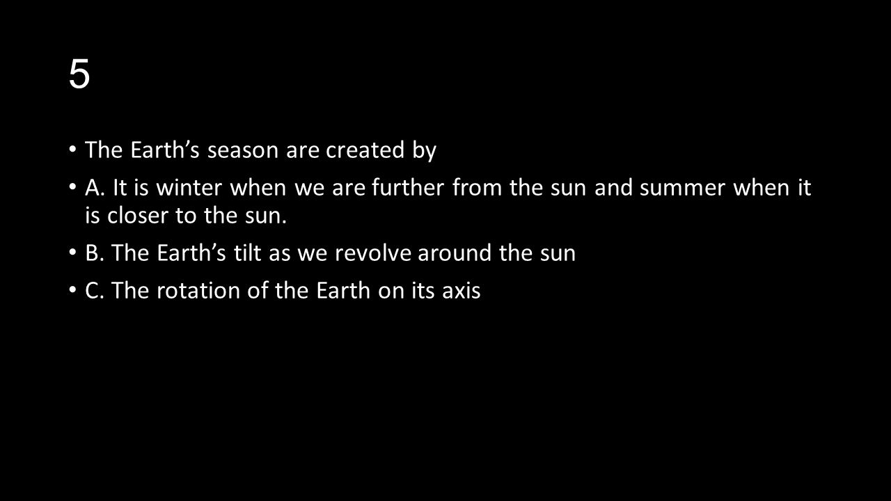 5 The Earths season are created by A. It is winter when we are further from the sun and summer when it is closer to the sun. B. The Earths tilt as we