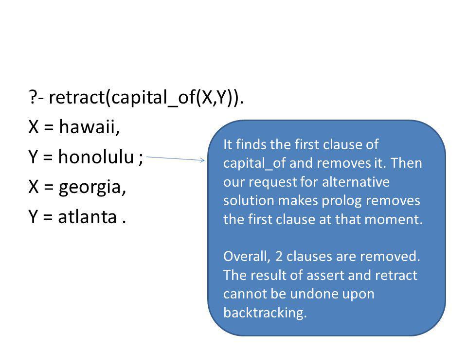 ?- retract(capital_of(X,Y)).X = hawaii, Y = honolulu ; X = georgia, Y = atlanta.