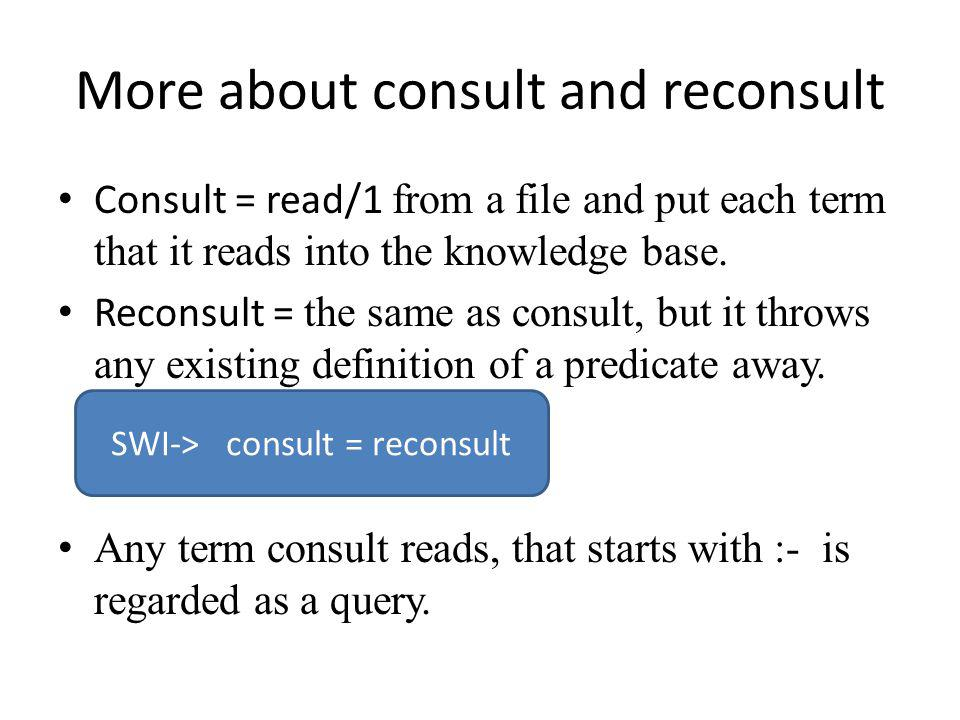 More about consult and reconsult Consult = read/1 from a file and put each term that it reads into the knowledge base.