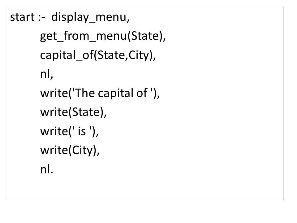 start :- display_menu, get_from_menu(State), capital_of(State,City), nl, write( The capital of ), write(State), write( is ), write(City), nl.