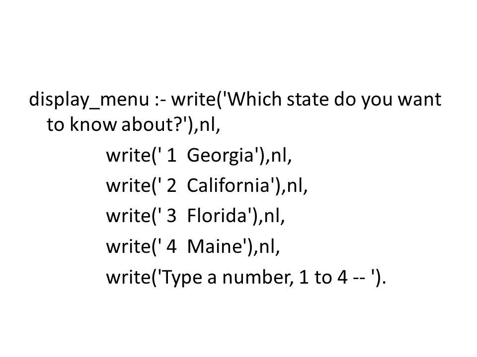display_menu :- write( Which state do you want to know about ),nl, write( 1 Georgia ),nl, write( 2 California ),nl, write( 3 Florida ),nl, write( 4 Maine ),nl, write( Type a number, 1 to 4 -- ).