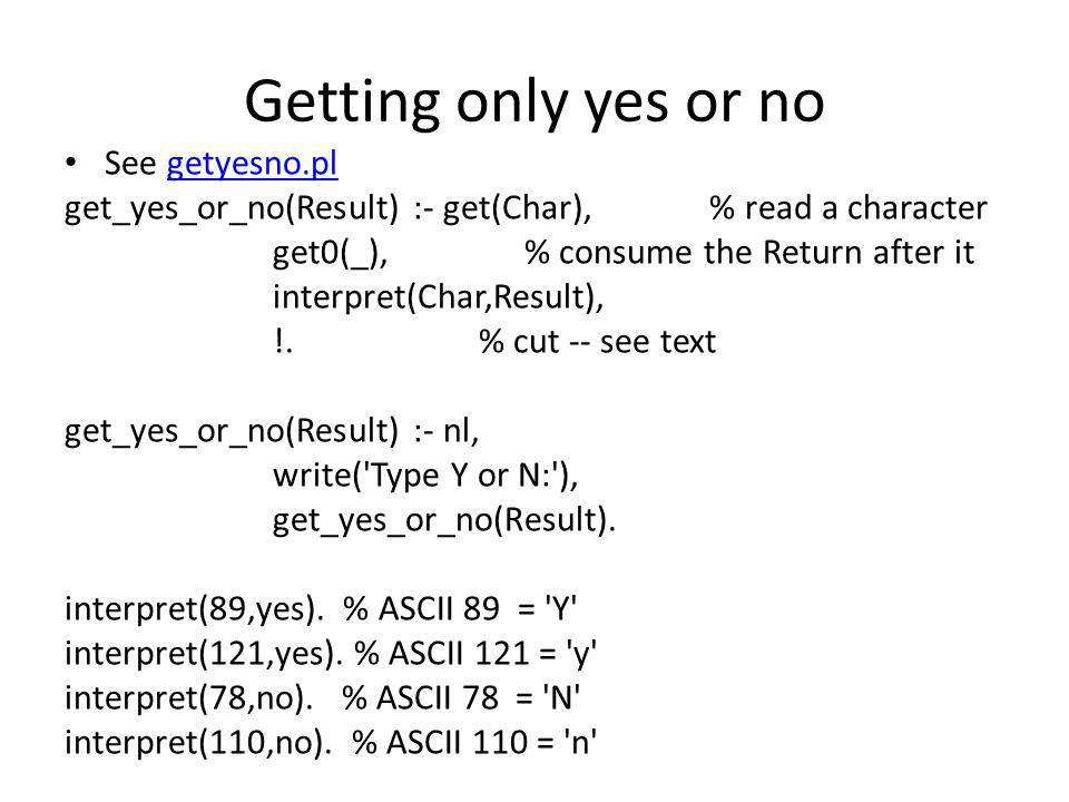 Getting only yes or no See getyesno.plgetyesno.pl get_yes_or_no(Result) :- get(Char), % read a character get0(_), % consume the Return after it interpret(Char,Result), !.