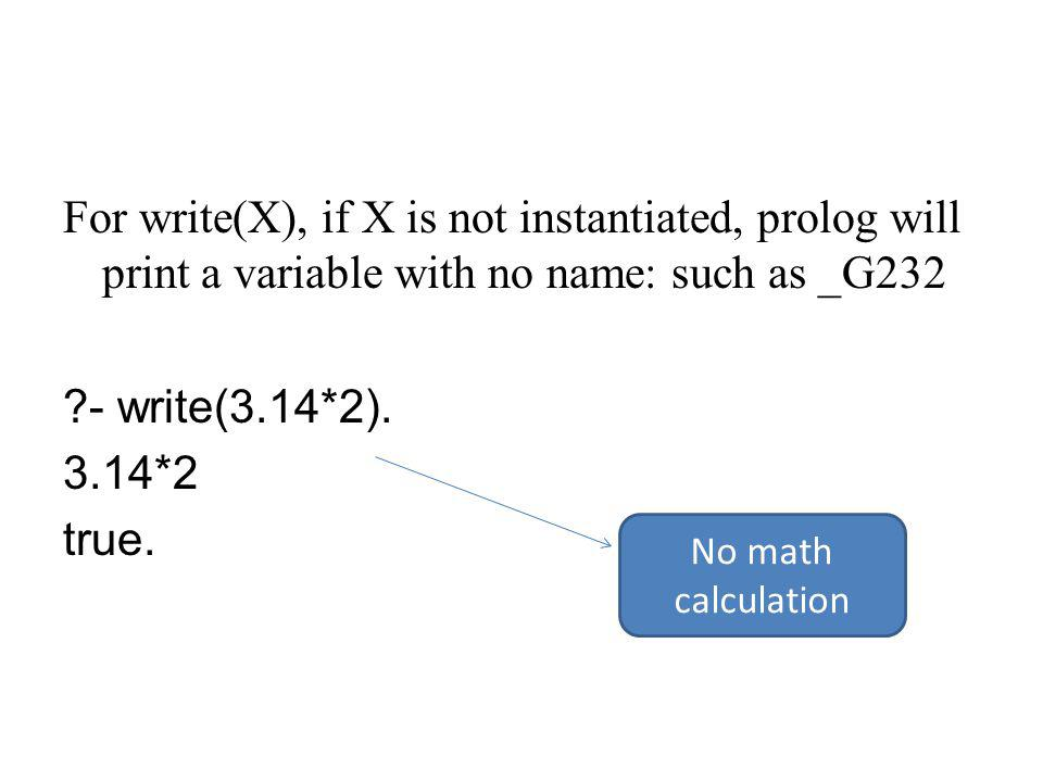 For write(X), if X is not instantiated, prolog will print a variable with no name: such as _G232 - write(3.14*2).