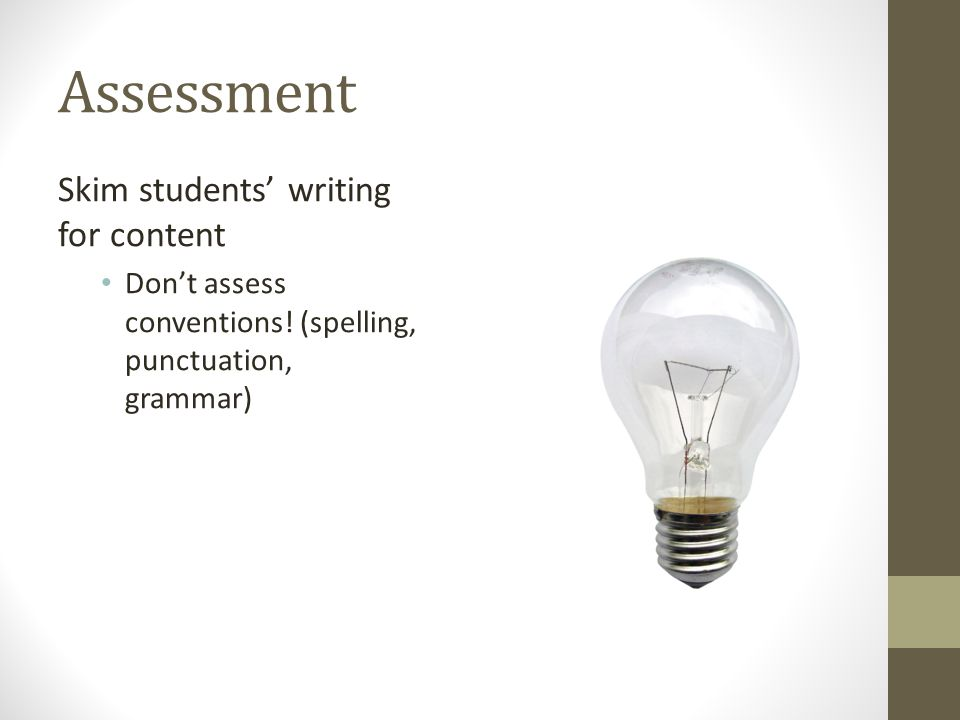 Assessment Skim students writing for content Dont assess conventions! (spelling, punctuation, grammar)
