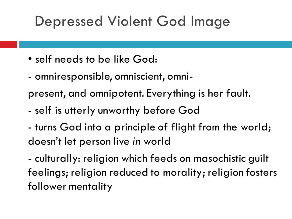 Depressed Violent God Image self needs to be like God: - omniresponsible, omniscient, omni- present, and omnipotent. Everything is her fault. - self i
