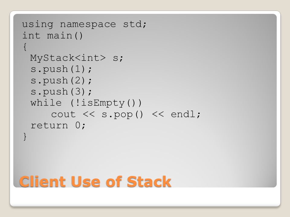 Client Use of Stack using namespace std; int main() { MyStack s; s.push(1); s.push(2); s.push(3); while (!isEmpty()) cout << s.pop() << endl; return 0; }