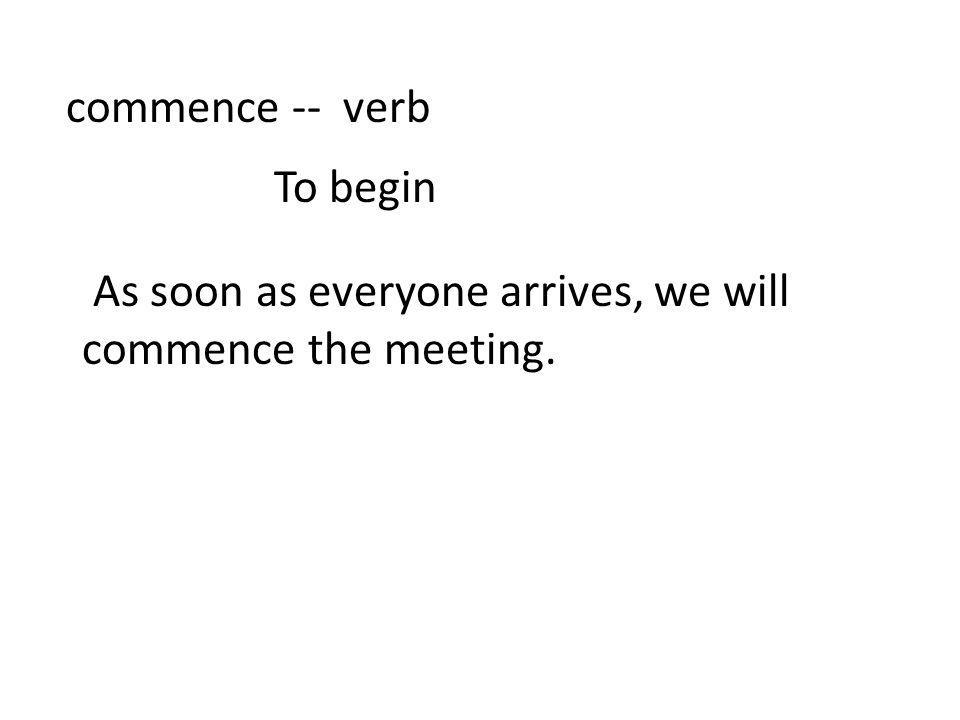commence -- verb To begin As soon as everyone arrives, we will commence the meeting.