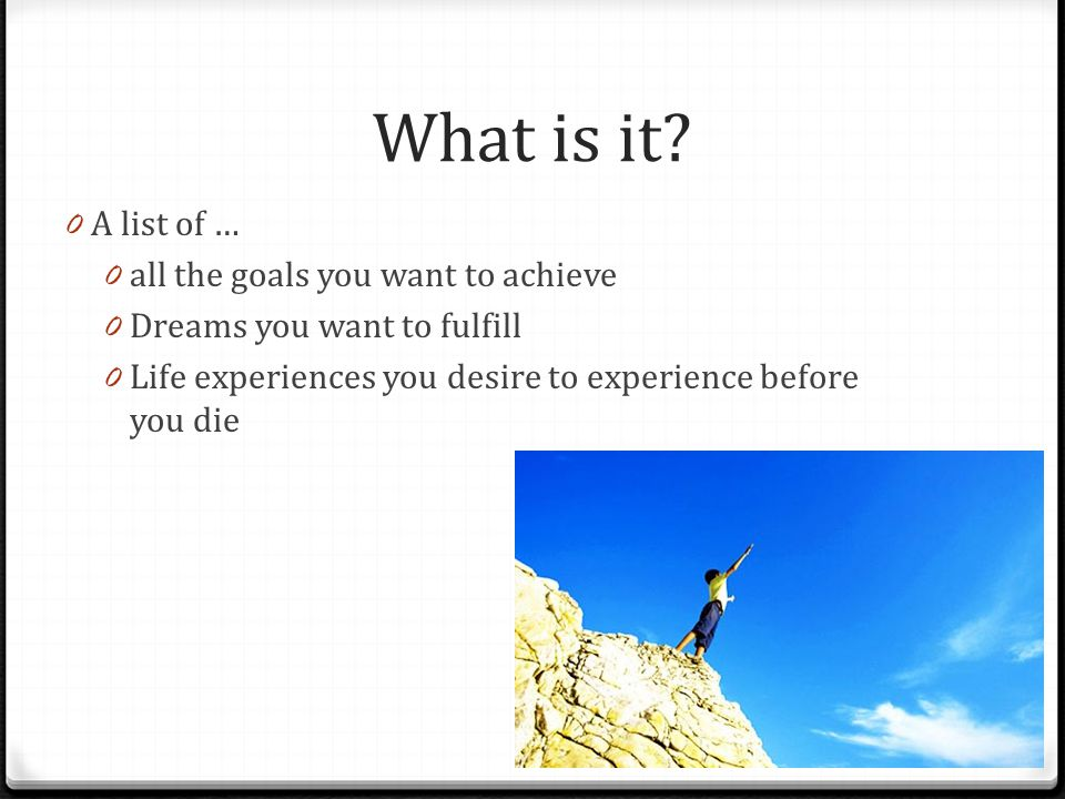 What is it? 0 A list of … 0 all the goals you want to achieve 0 Dreams you want to fulfill 0 Life experiences you desire to experience before you die