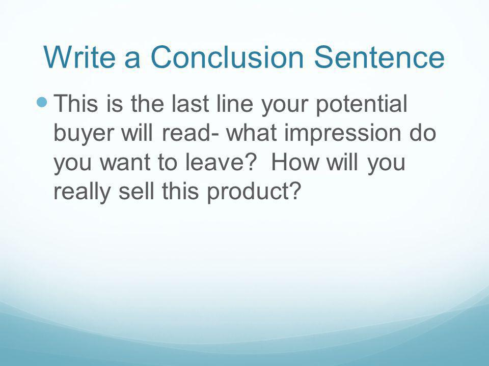 Write a Conclusion Sentence This is the last line your potential buyer will read- what impression do you want to leave.