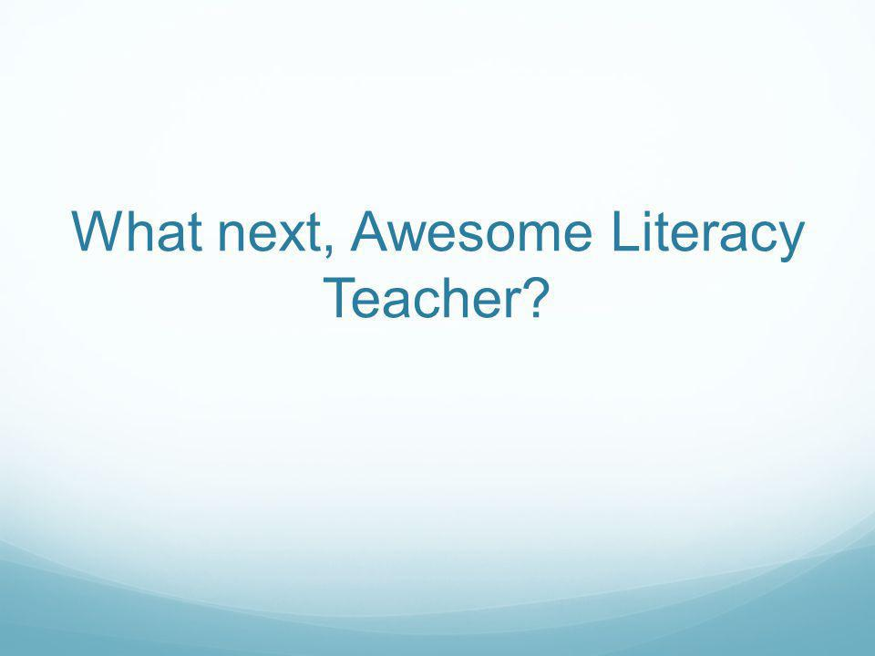 What next, Awesome Literacy Teacher?