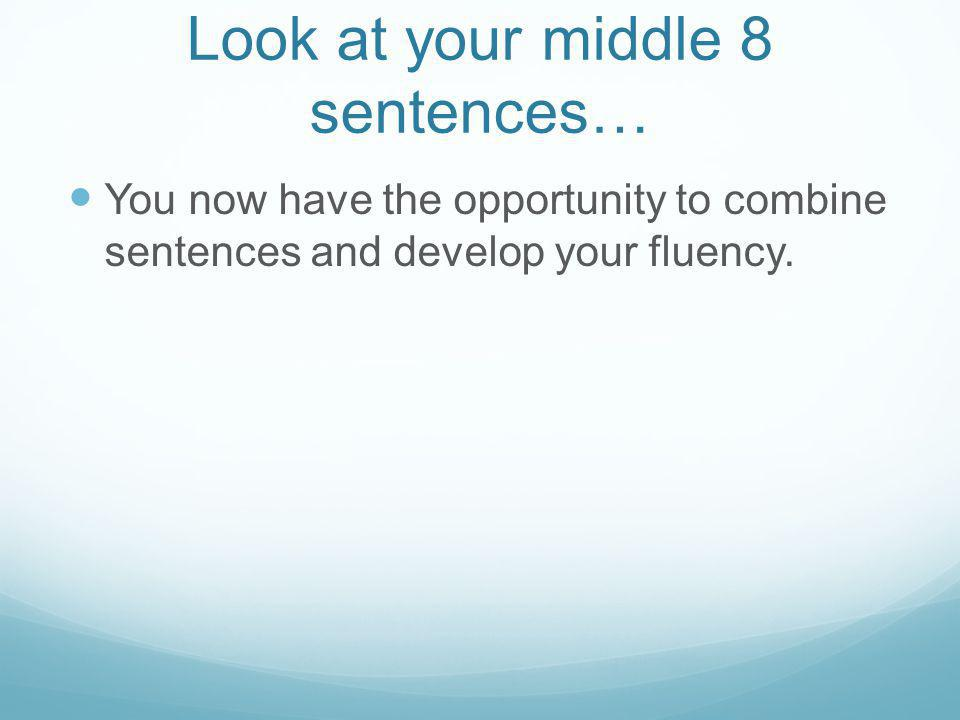 Look at your middle 8 sentences… You now have the opportunity to combine sentences and develop your fluency.