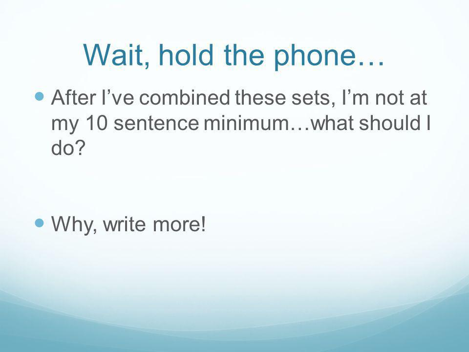 Wait, hold the phone… After Ive combined these sets, Im not at my 10 sentence minimum…what should I do? Why, write more!