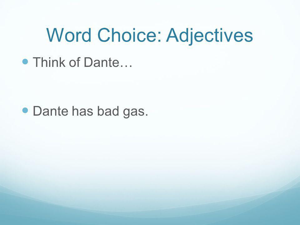 Word Choice: Adjectives Think of Dante… Dante has bad gas.