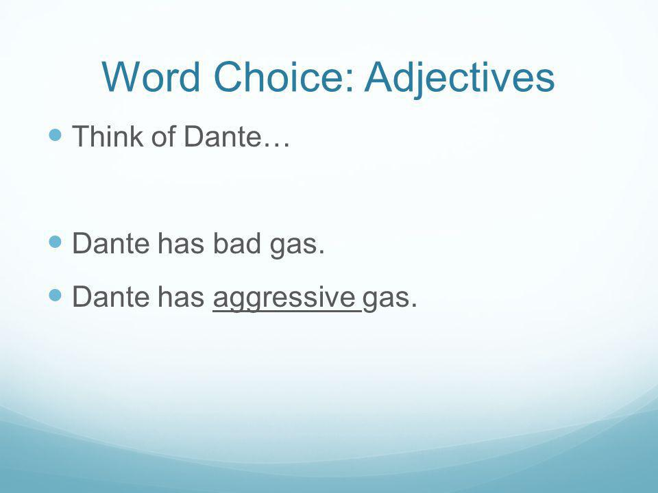 Word Choice: Adjectives Think of Dante… Dante has bad gas. Dante has aggressive gas.