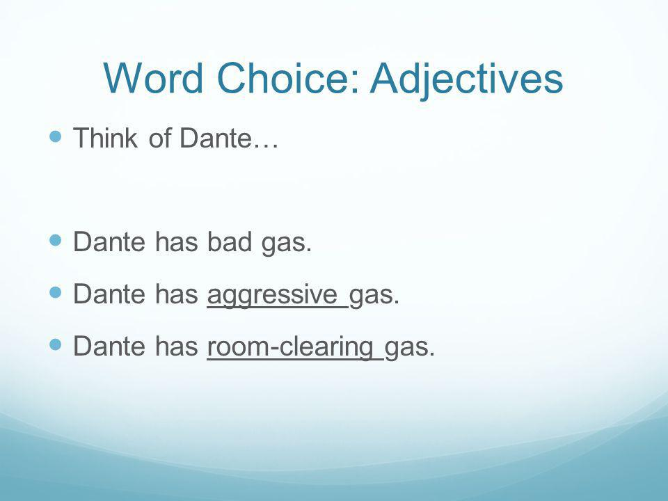 Word Choice: Adjectives Think of Dante… Dante has bad gas. Dante has aggressive gas. Dante has room-clearing gas.