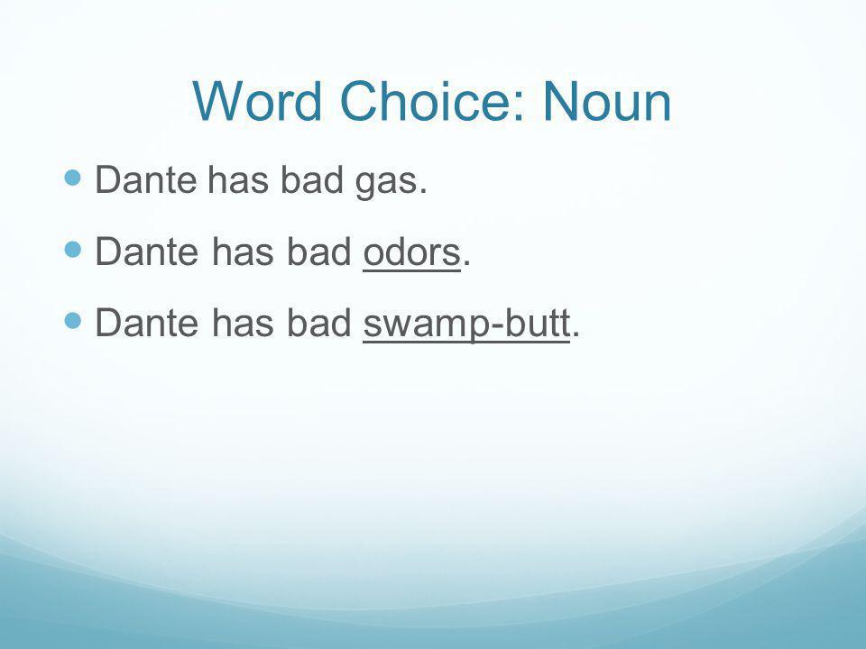Word Choice: Noun Dante has bad gas. Dante has bad odors. Dante has bad swamp-butt.