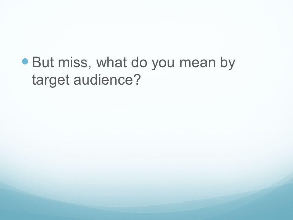 But miss, what do you mean by target audience