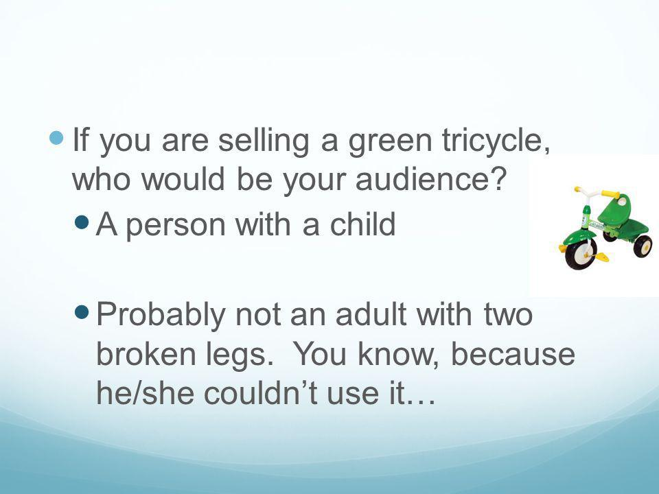If you are selling a green tricycle, who would be your audience? A person with a child Probably not an adult with two broken legs. You know, because h