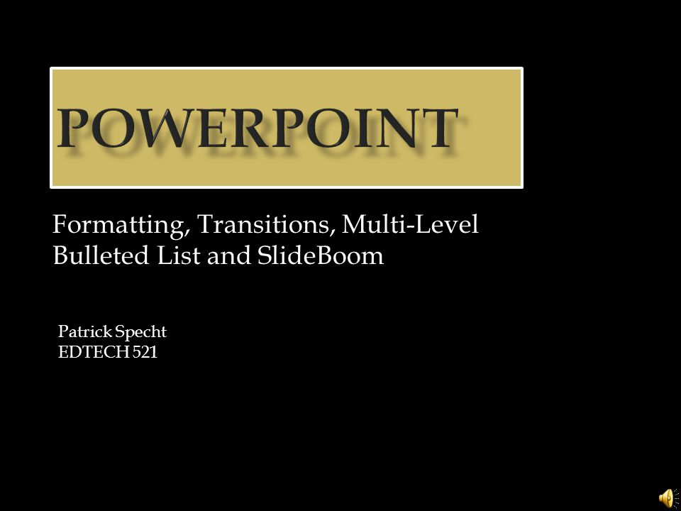 Formatting, Transitions, Multi-Level Bulleted List and SlideBoom Patrick Specht EDTECH 521