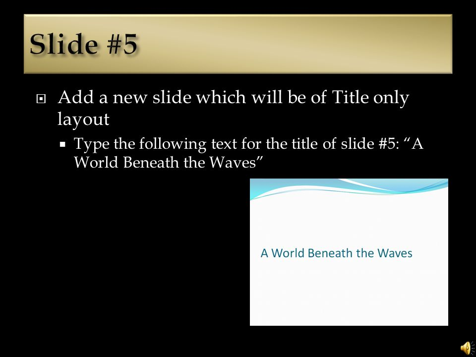 Add a new slide which will be of Title only layout Type the following text for the title of slide #5: A World Beneath the Waves